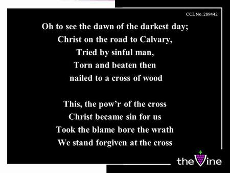 Oh to see the dawn of the darkest day; Christ on the road to Calvary, Tried by sinful man, Torn and beaten then nailed to a cross of wood This, the pow'r.