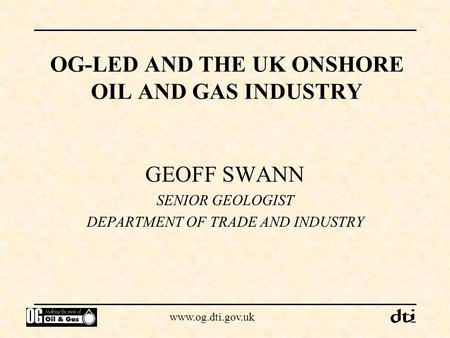 Www.og.dti.gov.uk OG-LED AND THE UK ONSHORE OIL AND GAS INDUSTRY GEOFF SWANN SENIOR GEOLOGIST DEPARTMENT OF TRADE AND INDUSTRY.