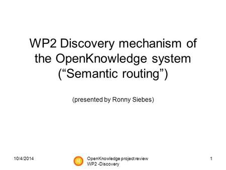 "10/4/20141 WP2 Discovery mechanism of the OpenKnowledge system (""Semantic routing"") (presented by Ronny Siebes) OpenKnowledge project review WP2 -Discovery."