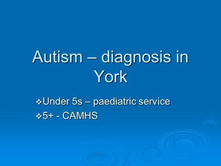 Autism – diagnosis in York  Under 5s – paediatric service  5+ - CAMHS.