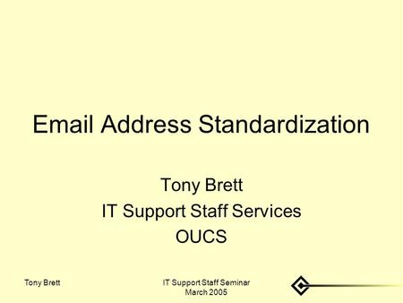 IT Support Staff Seminar March 2005 Tony Brett Email Address Standardization Tony Brett IT Support Staff Services OUCS.