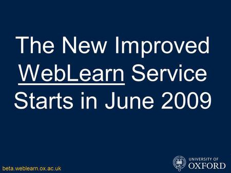 The New Improved WebLearn Service Starts in June 2009 beta.weblearn.ox.ac.uk.