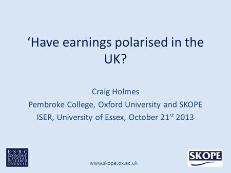 Www.skope.ox.ac.uk 'Have earnings polarised in the UK? Craig Holmes Pembroke College, Oxford University and SKOPE ISER, University of Essex, October 21.