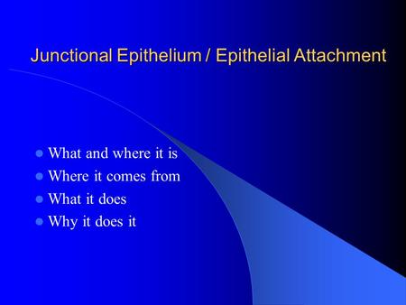 Junctional Epithelium / Epithelial Attachment What and where it is Where it comes from What it does Why it does it.