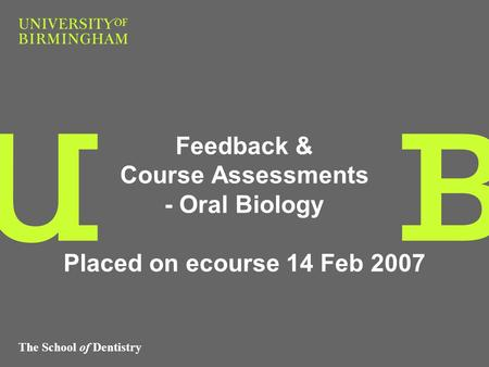 The School of Dentistry Feedback & Course Assessments - Oral Biology Placed on ecourse 14 Feb 2007.
