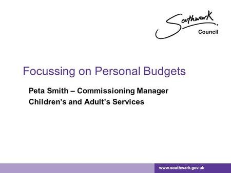 Www.southwark.gov.uk Focussing on Personal Budgets Peta Smith – Commissioning Manager Children's and Adult's Services.