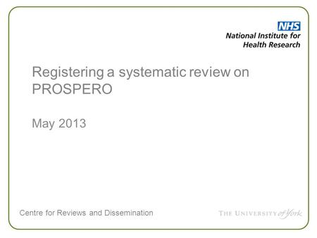 Centre for Reviews and Dissemination May 2013 Registering a systematic review on PROSPERO.
