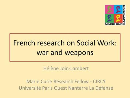 French research on Social Work: war and weapons Hélène Join-Lambert Marie Curie Research Fellow - CIRCY Université Paris Ouest Nanterre La Défense.