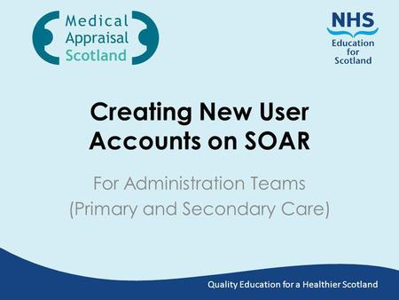 Quality Education for a Healthier Scotland Creating New User Accounts on SOAR For Administration Teams (Primary and Secondary Care)