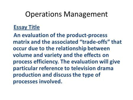 "Operations Management Essay Title An evaluation of the product-process matrix and the associated ""trade-offs"" that occur due to the relationship between."