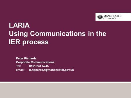 LARIA Using Communications in the IER process Peter Richards Corporate Communications Tel: 0161 234 5245