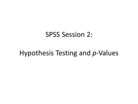 SPSS Session 2: Hypothesis Testing and p-Values. Learning Objectives Review Lectures 8 and 9 Understand and develop research hypotheses and know difference.