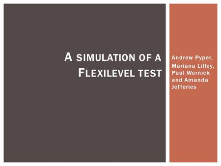 Andrew Pyper, Mariana Lilley, Paul Wernick and Amanda Jefferies A SIMULATION OF A F LEXILEVEL TEST.