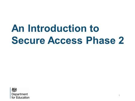 An Introduction to Secure Access Phase 2 1. Background to Secure Access Secure Access (SA) was introduced on 10 December 2012 to provide Local Authorities.