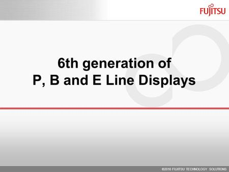 6th generation of P, B and E Line Displays ©2010 FUJITSU TECHNOLOGY SOLUTIONS.