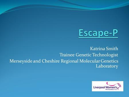 Katrina Smith Trainee Genetic Technologist Merseyside and Cheshire Regional Molecular Genetics Laboratory.