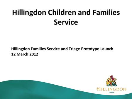 Hillingdon Children and Families Service Hillingdon Families Service and Triage Prototype Launch 12 March 2012.