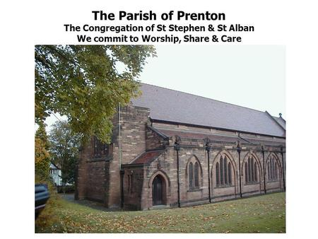 The Parish of Prenton The Congregation of St Stephen & St Alban We commit to Worship, Share & Care.