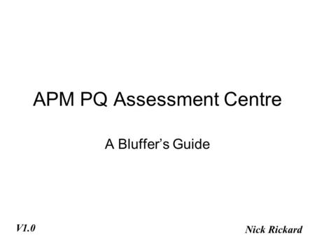 APM PQ Assessment Centre A Bluffer's Guide Nick Rickard V1.0.