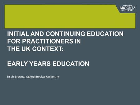 INITIAL AND CONTINUING EDUCATION FOR PRACTITIONERS IN THE UK CONTEXT: EARLY YEARS EDUCATION Dr Liz Browne, Oxford Brookes University.
