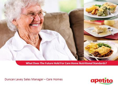 What Does The Future Hold For Care Home Nutritional Standards? Duncan Levey Sales Manager – Care Homes.