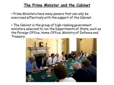 The Prime Minister and the Cabinet Prime Ministers have many powers that can only be exercised effectively with the support of the Cabinet. The Cabinet.