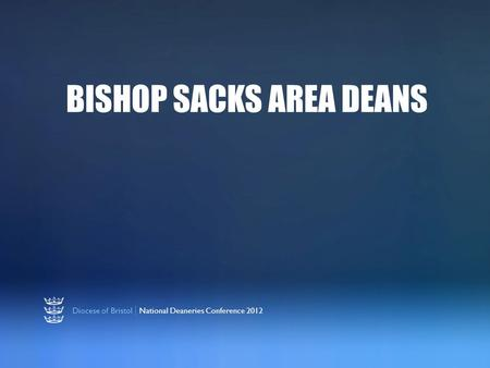 Diocese of Bristol | National Deaneries Conference 2012 BISHOP SACKS AREA DEANS.