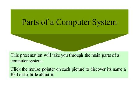 Parts of a Computer System This presentation will take you through the main parts of a computer system. Click the mouse pointer on each picture to discover.
