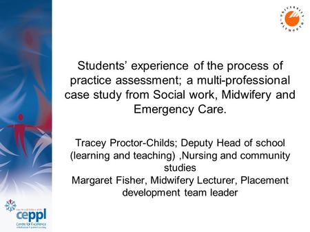 Students' experience of the process of practice assessment; a multi-professional case study from Social work, Midwifery and Emergency Care. Tracey Proctor-Childs;