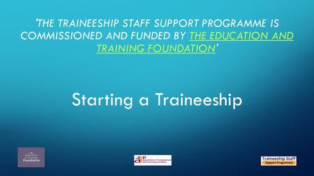 'THE TRAINEESHIP STAFF SUPPORT PROGRAMME IS COMMISSIONED AND FUNDED BY THE EDUCATION AND TRAINING FOUNDATION'THE EDUCATION AND TRAINING FOUNDATION Starting.