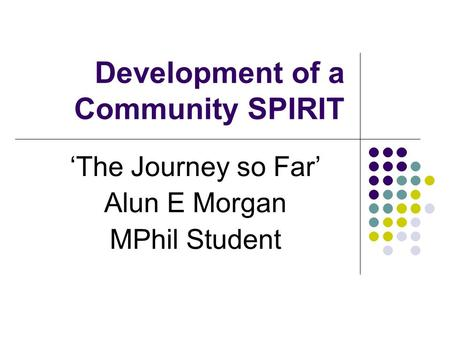 Development of a Community SPIRIT 'The Journey so Far' Alun E Morgan MPhil Student.