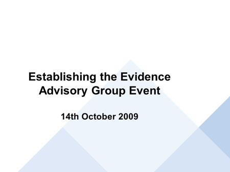 Establishing the Evidence Advisory Group Event 14th October 2009.