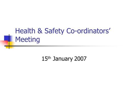 Health & Safety Co-ordinators' Meeting 15 th January 2007.