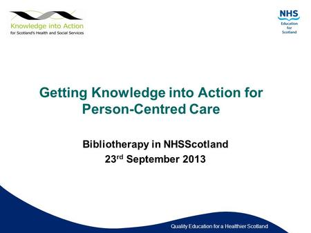 Quality Education for a Healthier Scotland Getting Knowledge into Action for Person-Centred Care Bibliotherapy in NHSScotland 23 rd September 2013.