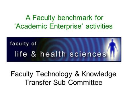 A Faculty benchmark for 'Academic Enterprise' activities Faculty Technology & Knowledge Transfer Sub Committee.