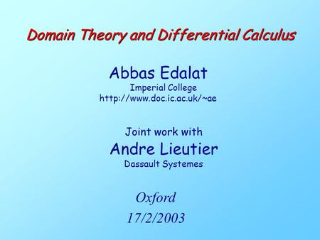 Joint work with Andre Lieutier Dassault Systemes Domain Theory and Differential Calculus Abbas Edalat Imperial College  Oxford.