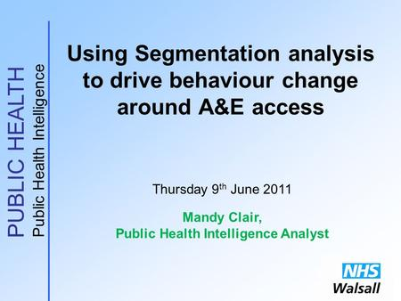 PUBLIC HEALTH Public Health Intelligence Using Segmentation analysis to drive behaviour change around A&E access Thursday 9 th June 2011 Mandy Clair, Public.
