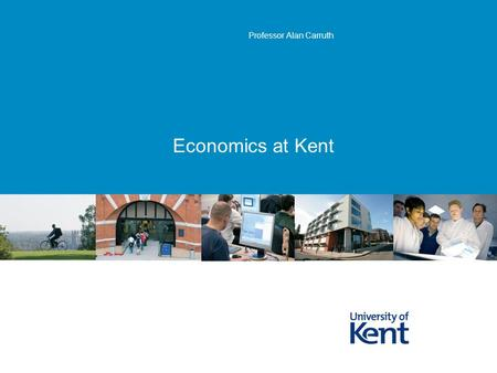 Economics at Kent Professor Alan Carruth. KentPage 2 What is Economics? the branch of social science that studies the allocation and distribution.