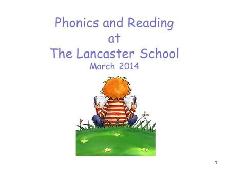 Phonics and Reading at The Lancaster School March 2014 1.