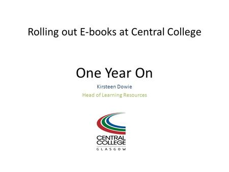 Rolling out E-books at Central College One Year On Kirsteen Dowie Head of Learning Resources.
