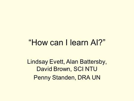 """How can I learn AI?"" Lindsay Evett, Alan Battersby, David Brown, SCI NTU Penny Standen, DRA UN."