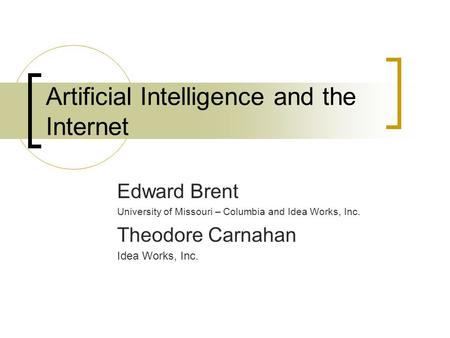 Artificial Intelligence and the Internet Edward Brent University of Missouri – Columbia and Idea Works, Inc. Theodore Carnahan Idea Works, Inc.