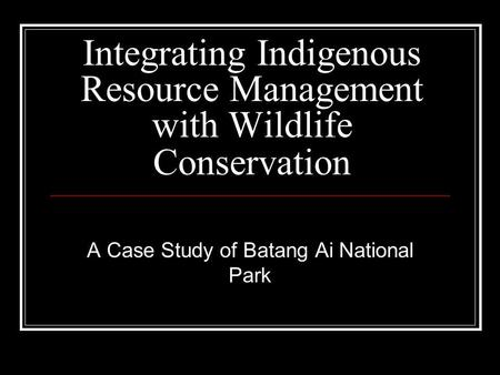 Integrating Indigenous Resource Management with Wildlife Conservation A Case Study of Batang Ai National Park.