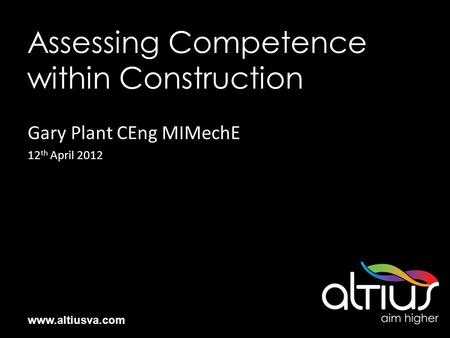 Www.altiusva.com Assessing Competence within Construction Gary Plant CEng MIMechE 12 th April 2012.