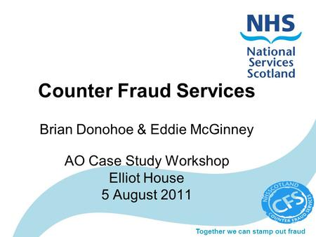 Together we can stamp out fraud Counter Fraud Services Brian Donohoe & Eddie McGinney AO Case Study Workshop Elliot House 5 August 2011.