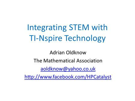 Integrating STEM with TI-Nspire Technology Adrian Oldknow The Mathematical Association