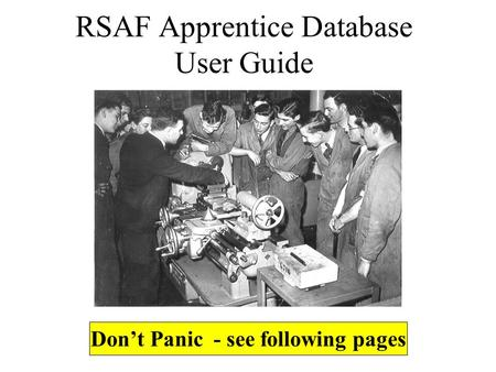 RSAF Apprentice Database User Guide Don't Panic - see following pages.