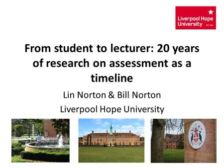 From student to lecturer: 20 years of research on assessment as a timeline Lin Norton & Bill Norton Liverpool Hope University 1.