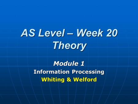 AS Level – Week 20 Theory Module 1 Information Processing Whiting & Welford.