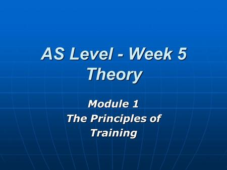 AS Level - Week 5 Theory Module 1 The Principles of Training.